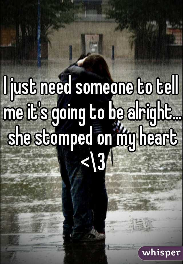 I just need someone to tell me it's going to be alright... she stomped on my heart <\3