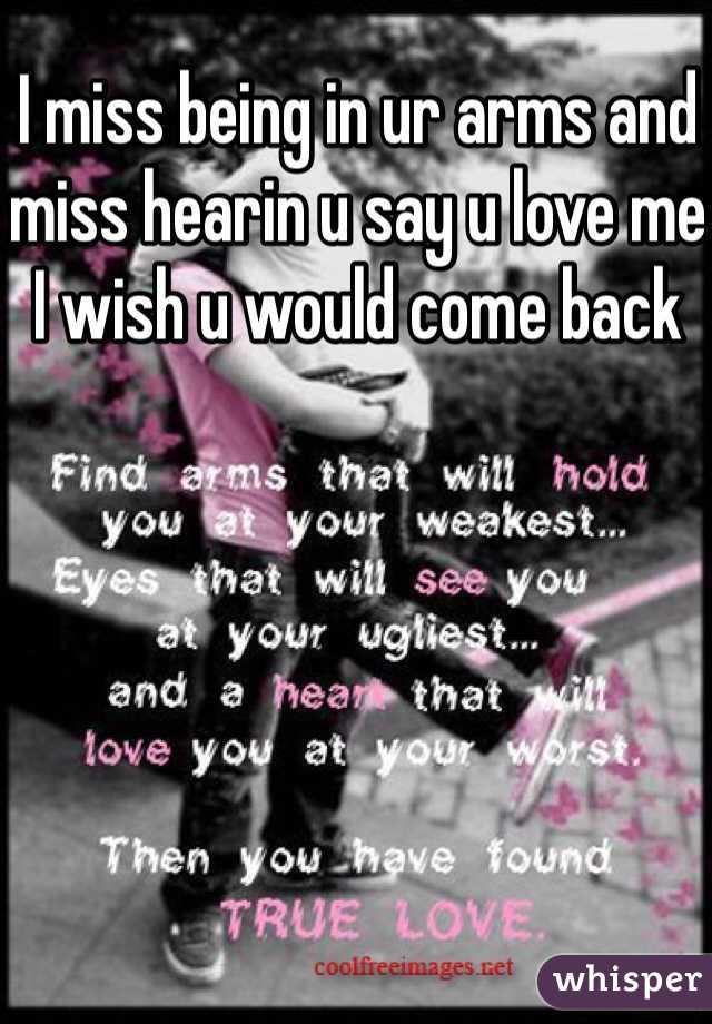 I miss being in ur arms and miss hearin u say u love me I wish u would come back