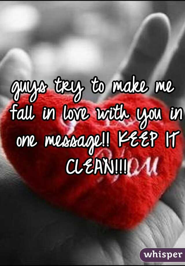 guys try to make me fall in love with you in one message!! KEEP IT CLEAN!!!