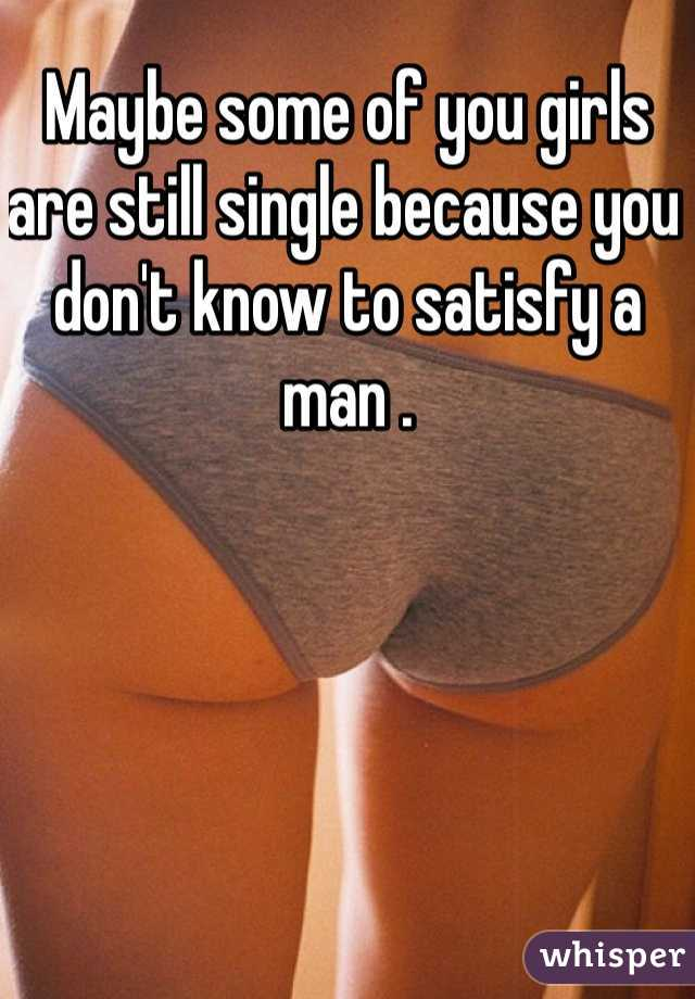 Maybe some of you girls are still single because you don't know to satisfy a man .