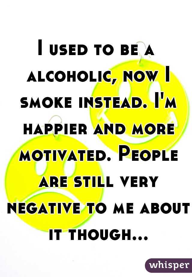 I used to be a alcoholic, now I smoke instead. I'm happier and more motivated. People are still very negative to me about it though...