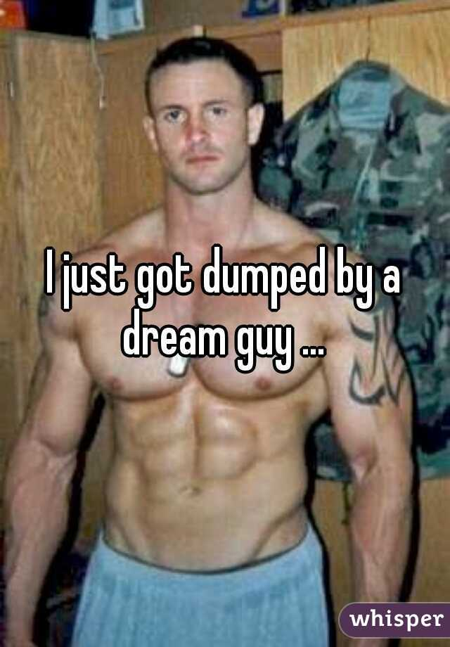 I just got dumped by a dream guy ...