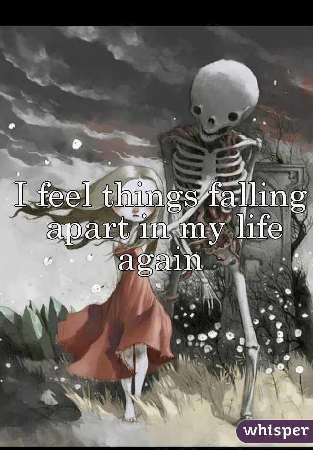 I feel things falling apart in my life again