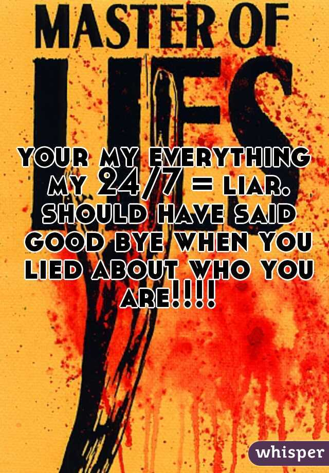 your my everything my 24/7 = liar. should have said good bye when you lied about who you are!!!!
