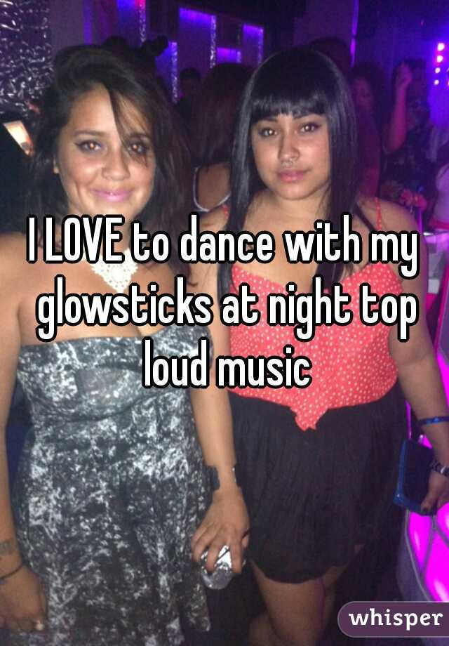 I LOVE to dance with my glowsticks at night top loud music
