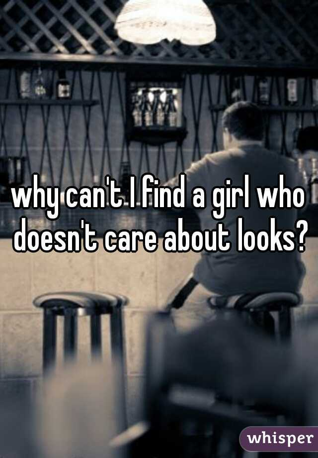 why can't I find a girl who doesn't care about looks?