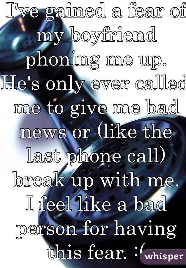 I've gained a fear of my boyfriend phoning me up. He's only ever called me to give me bad news or (like the last phone call) break up with me. I feel like a bad person for having this fear. :(