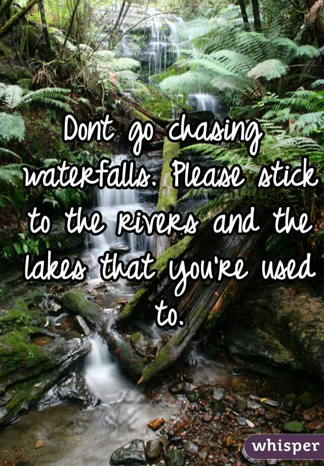 Dont go chasing waterfalls. Please stick to the rivers and the lakes that you're used to.