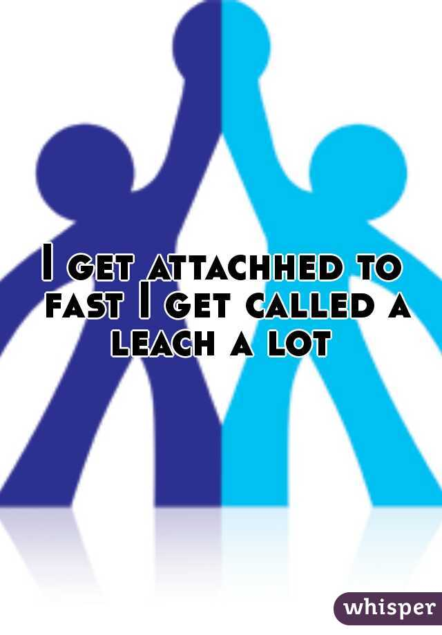 I get attachhed to fast I get called a leach a lot