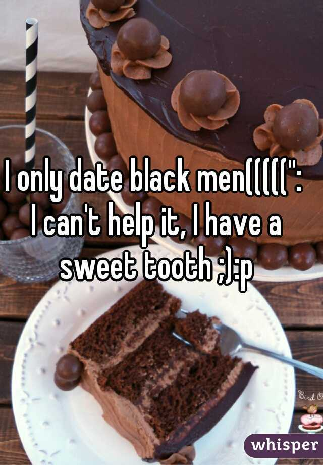 """I only date black men((((("""":  I can't help it, I have a sweet tooth ;):p"""