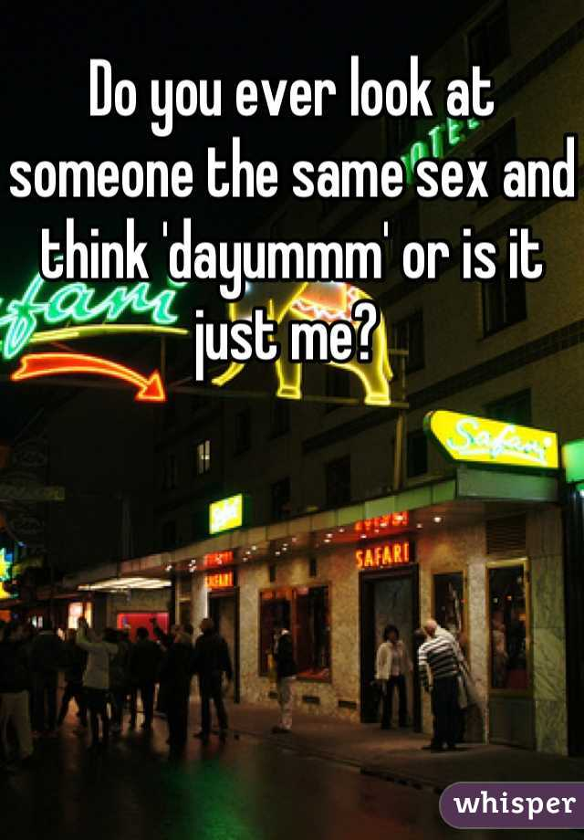 Do you ever look at someone the same sex and think 'dayummm' or is it just me?