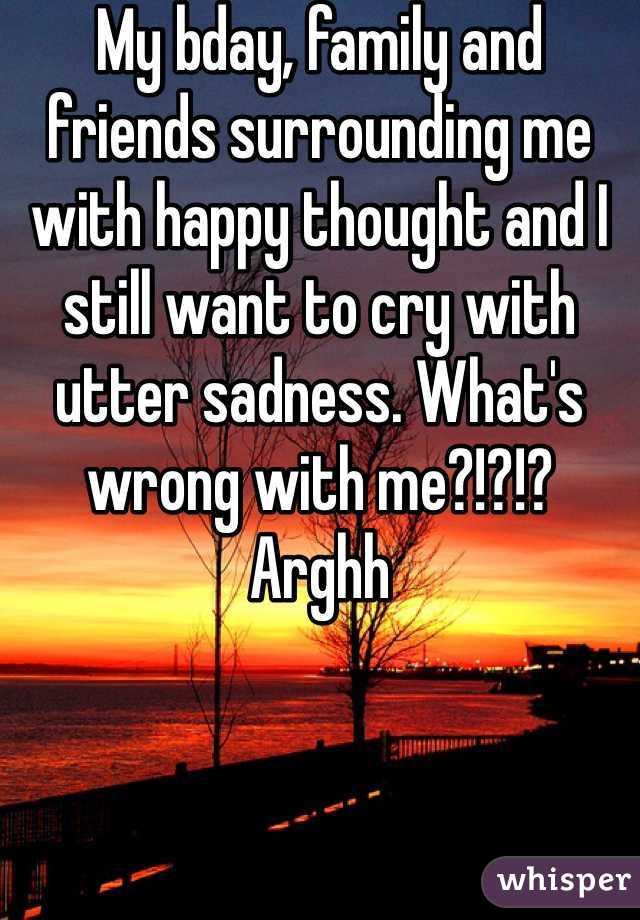 My bday, family and friends surrounding me  with happy thought and I still want to cry with utter sadness. What's wrong with me?!?!? Arghh