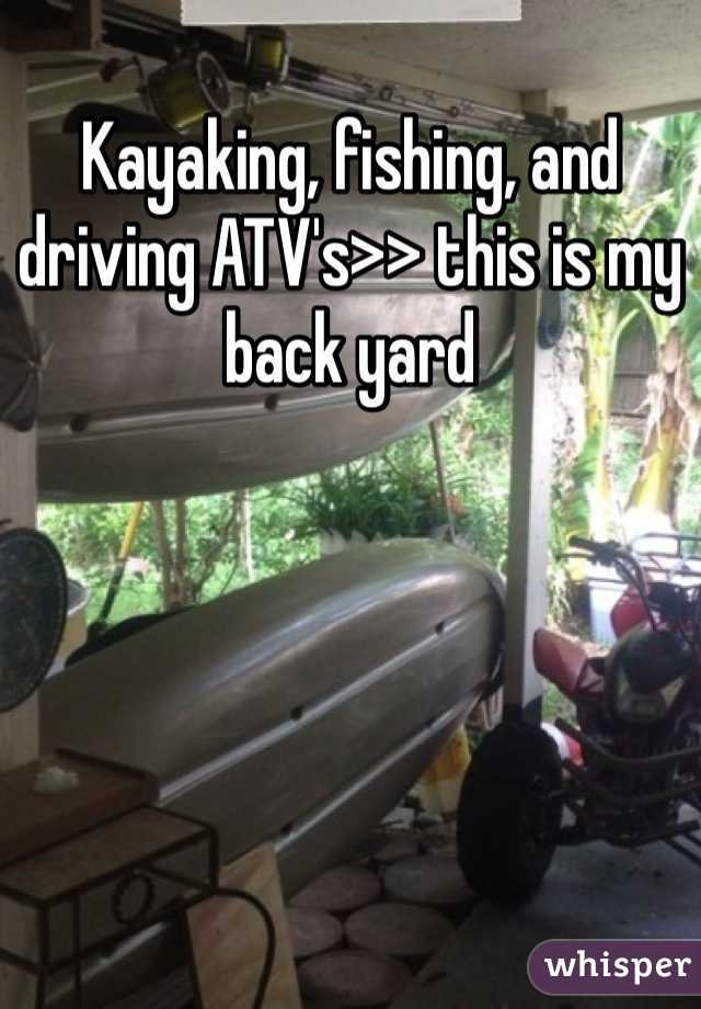 Kayaking, fishing, and driving ATV's>> this is my back yard
