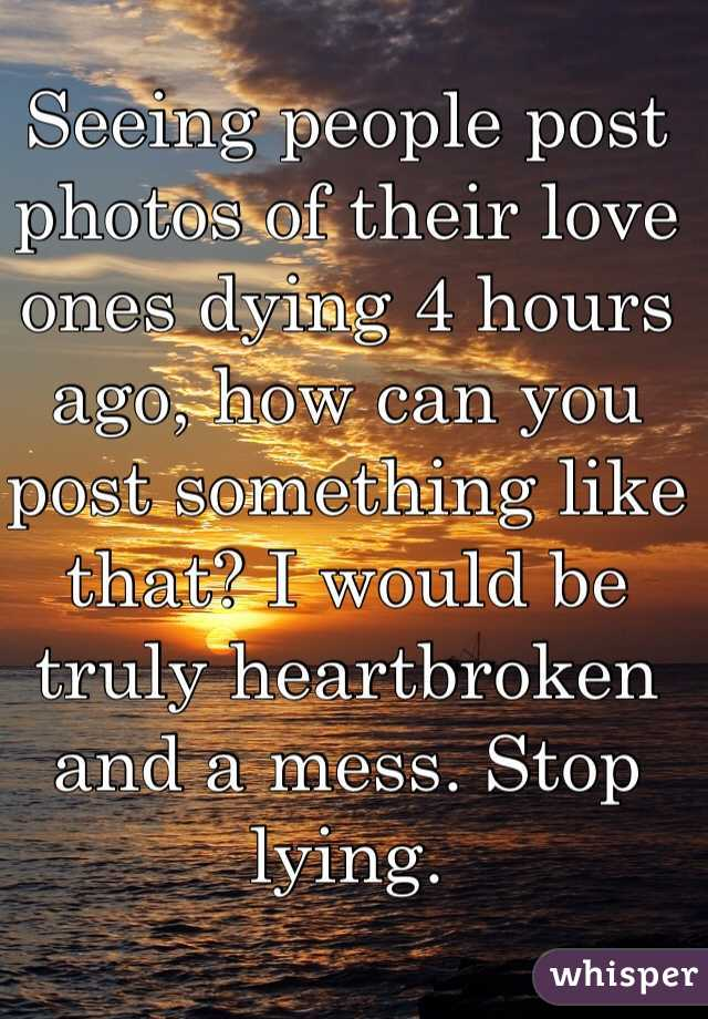 Seeing people post photos of their love ones dying 4 hours ago, how can you post something like that? I would be truly heartbroken and a mess. Stop lying.