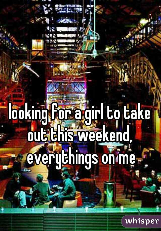 looking for a girl to take out this weekend,  everythings on me