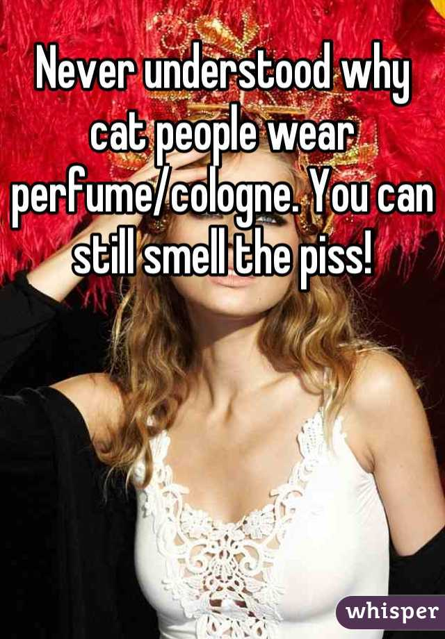 Never understood why cat people wear perfume/cologne. You can still smell the piss!