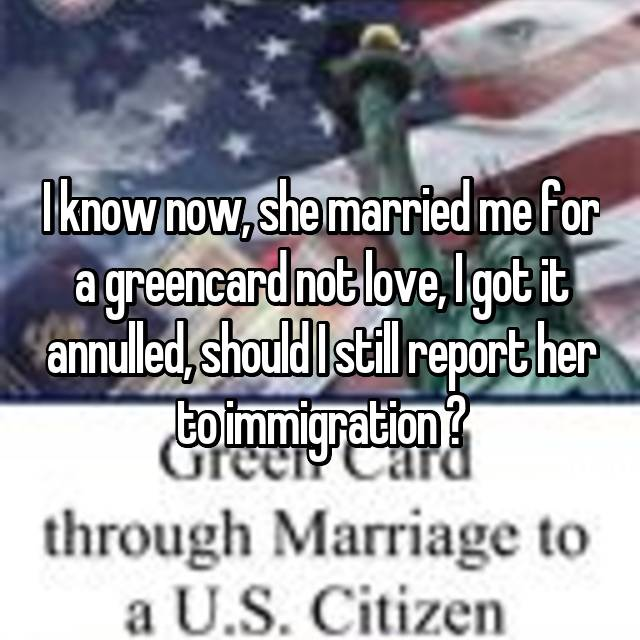I know now, she married me for a greencard not love, I got it annulled, should I still report her to immigration ?