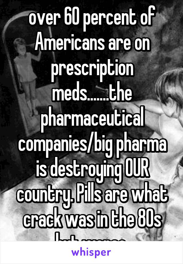 over 60 percent of Americans are on prescription meds.......the pharmaceutical companies/big pharma is destroying OUR country. Pills are what crack was in the 80s but worse.