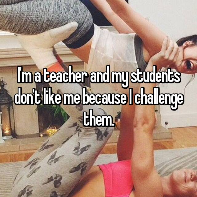 I'm a teacher and my students don't like me because I challenge them.