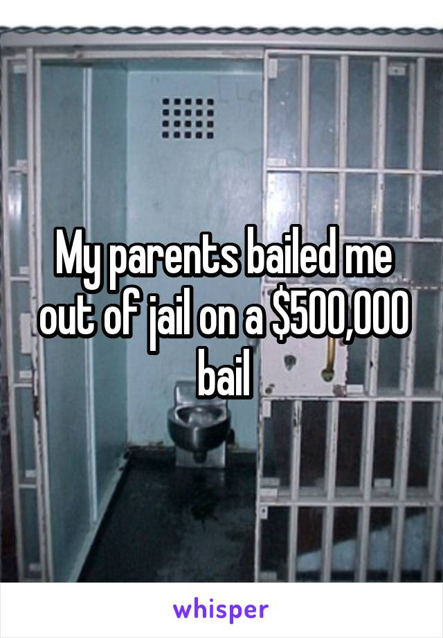 My parents bailed me out of jail on a $500,000 bail