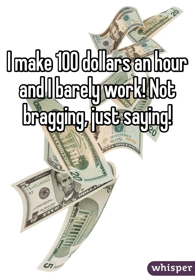 I make 100 dollars an hour and I barely work! Not bragging