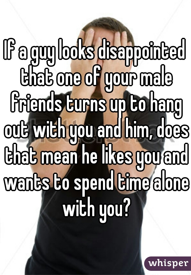 If a guy looks disappointed that one of your male friends turns up to hang out with you and him, does that mean he likes you and wants to spend time alone with you?