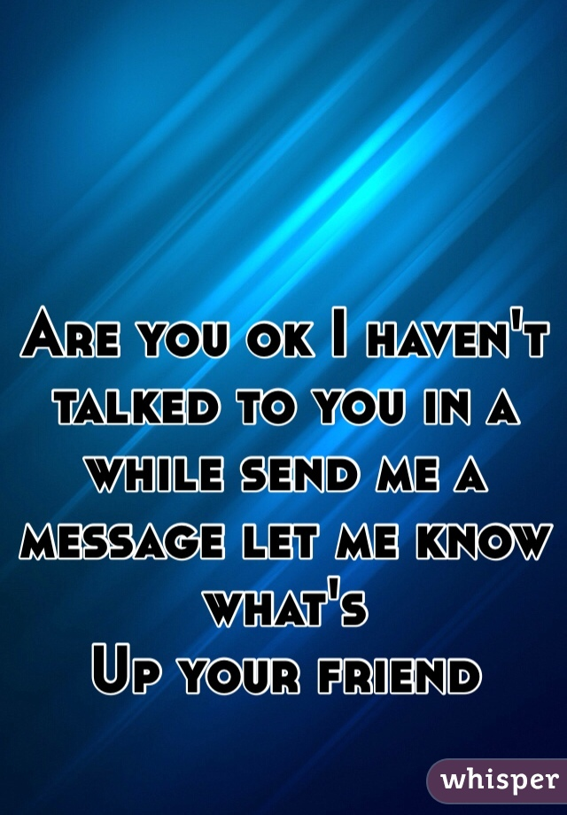 Are You Ok I Haven T Talked To You In A While Send Me A Message