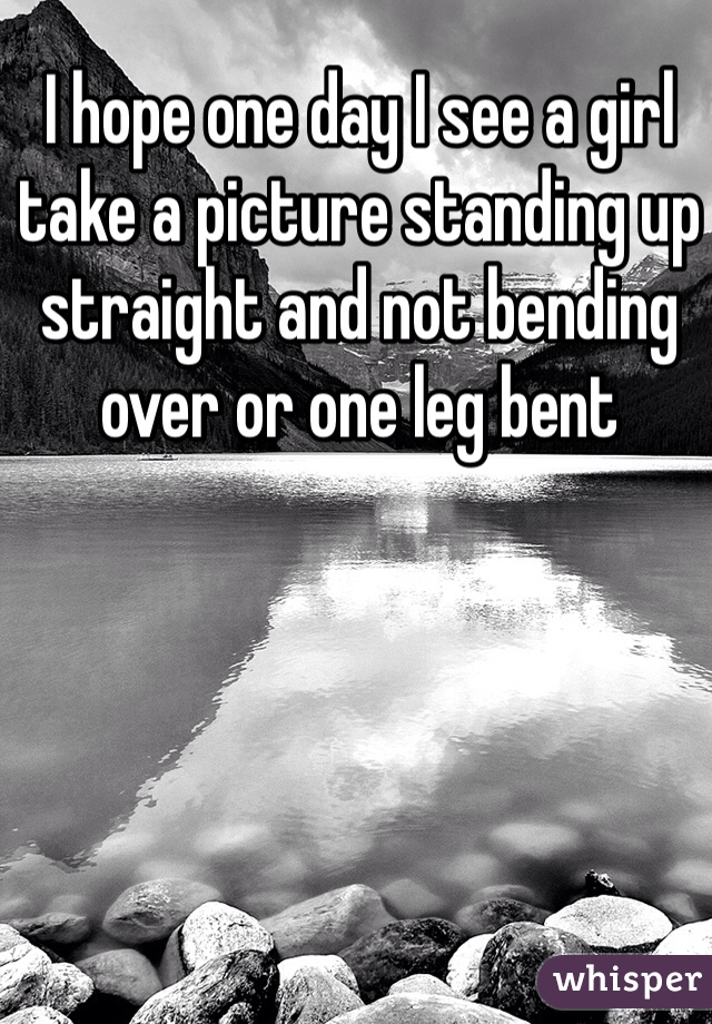 I hope one day I see a girl take a picture standing up straight and not bending over or one leg bent