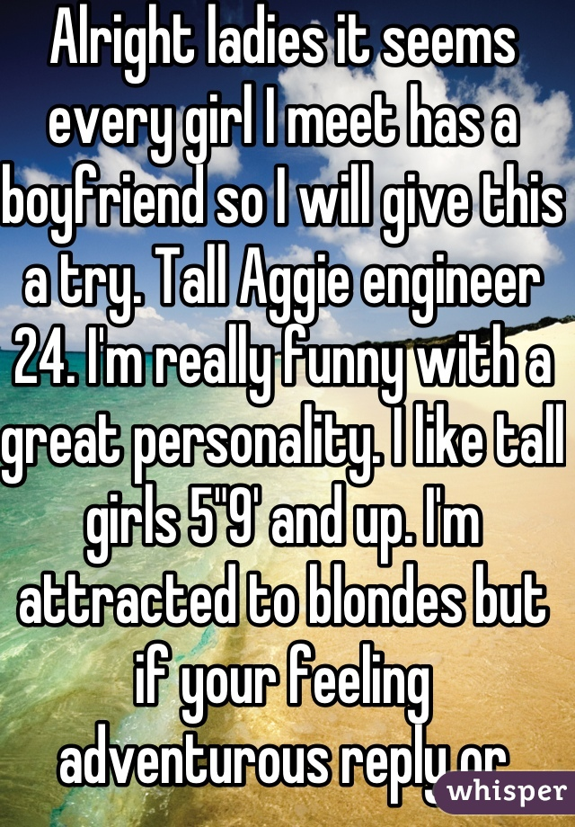 "Alright ladies it seems every girl I meet has a boyfriend so I will give this a try. Tall Aggie engineer 24. I'm really funny with a great personality. I like tall girls 5""9' and up. I'm attracted to blondes but if your feeling adventurous reply or message me."