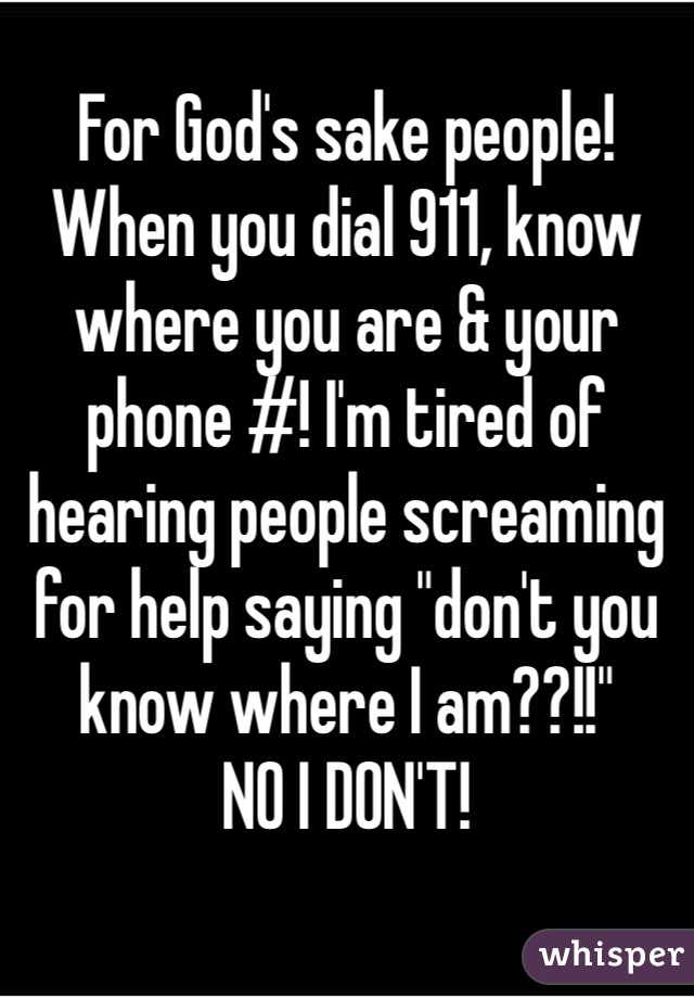 """For God's sake people! When you dial 911, know where you are & your phone #! I'm tired of hearing people screaming for help saying """"don't you know where I am??!!"""" NO I DON'T!"""