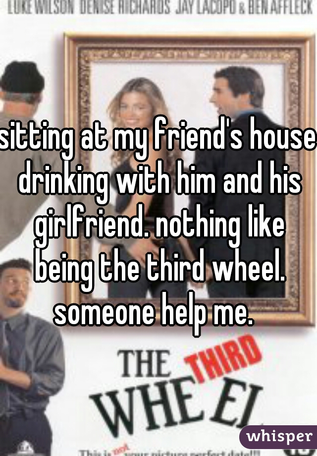 sitting at my friend's house drinking with him and his girlfriend. nothing like being the third wheel. someone help me.