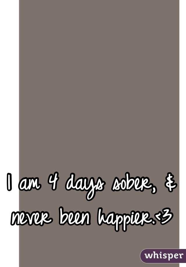 I am 4 days sober, & never been happier.<3