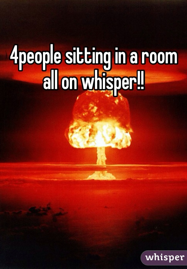 4people sitting in a room all on whisper!!