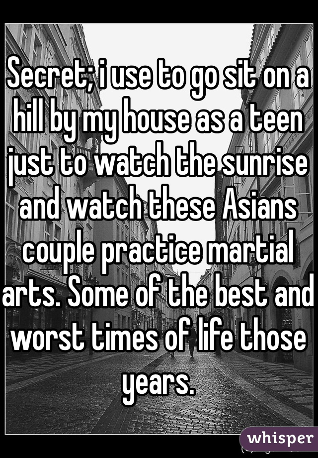 Secret; i use to go sit on a hill by my house as a teen just to watch the sunrise and watch these Asians couple practice martial arts. Some of the best and worst times of life those years.