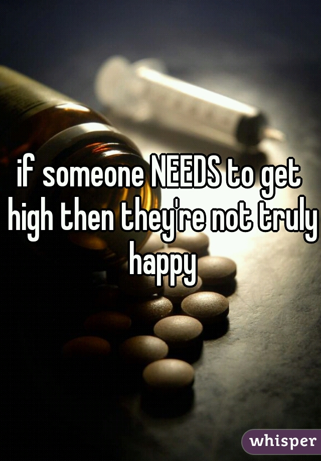 if someone NEEDS to get high then they're not truly happy
