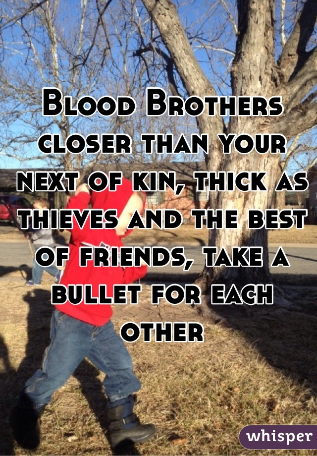 Blood Brothers closer than your next of kin, thick as thieves and the best of friends, take a bullet for each other
