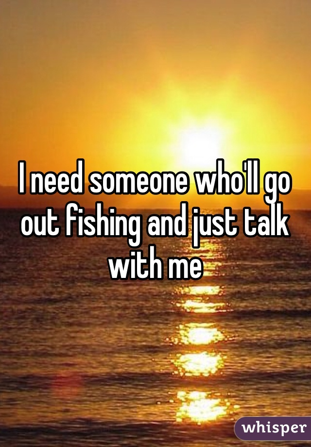 I need someone who'll go out fishing and just talk with me