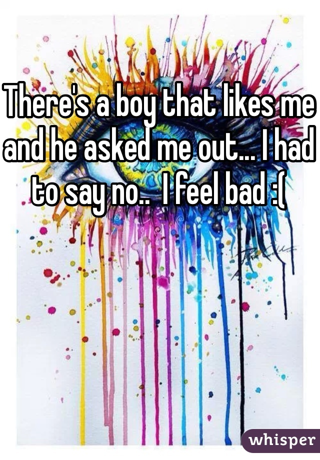 There's a boy that likes me and he asked me out... I had to say no..  I feel bad :(