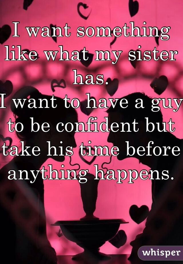I want something like what my sister has.  I want to have a guy to be confident but take his time before anything happens.