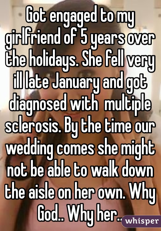 Got engaged to my girlfriend of 5 years over the holidays. She fell very ill late January and got diagnosed with  multiple sclerosis. By the time our wedding comes she might not be able to walk down the aisle on her own. Why God.. Why her..