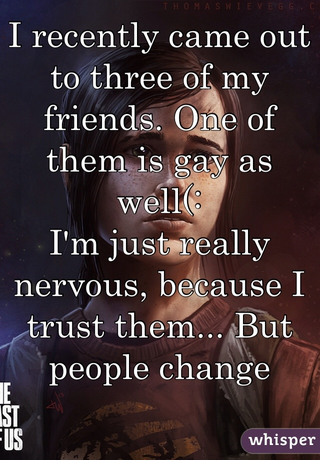 I recently came out to three of my friends. One of them is gay as well(: I'm just really nervous, because I trust them... But people change