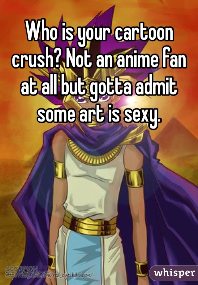 Who is your cartoon crush? Not an anime fan at all but gotta admit some art is sexy.