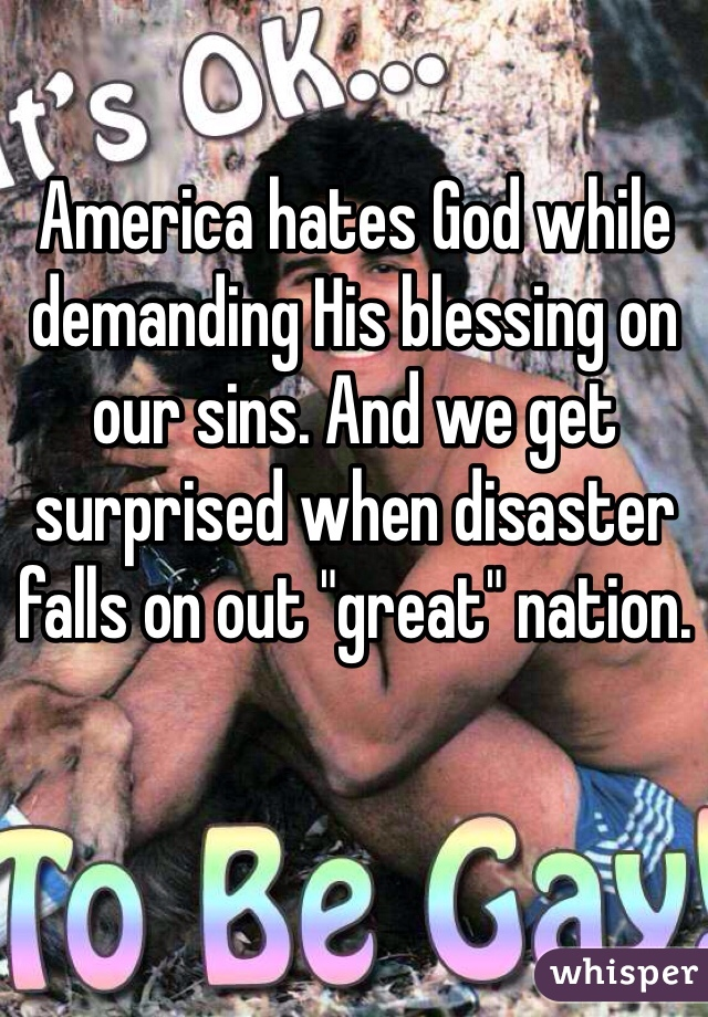 """America hates God while demanding His blessing on our sins. And we get surprised when disaster falls on out """"great"""" nation."""