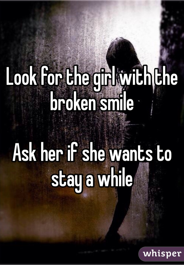 Look for the girl with the broken smile  Ask her if she wants to stay a while