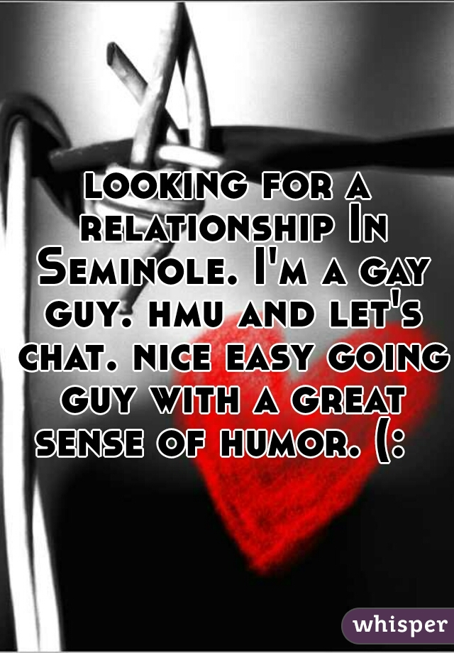 looking for a relationship In Seminole. I'm a gay guy. hmu and let's chat. nice easy going guy with a great sense of humor. (: