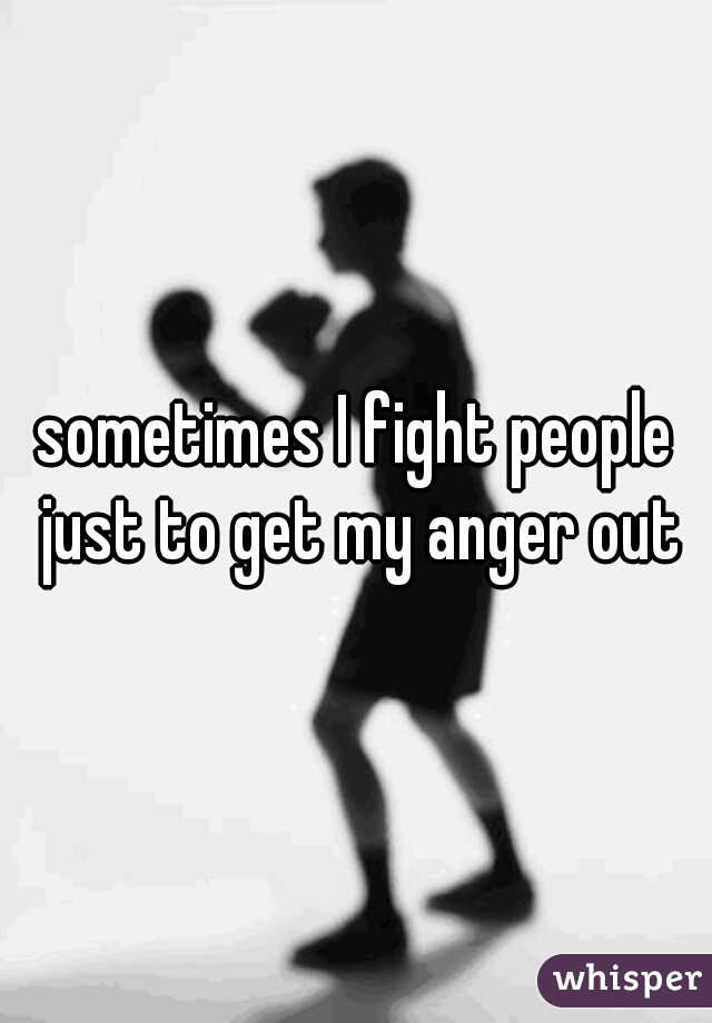 sometimes I fight people just to get my anger out