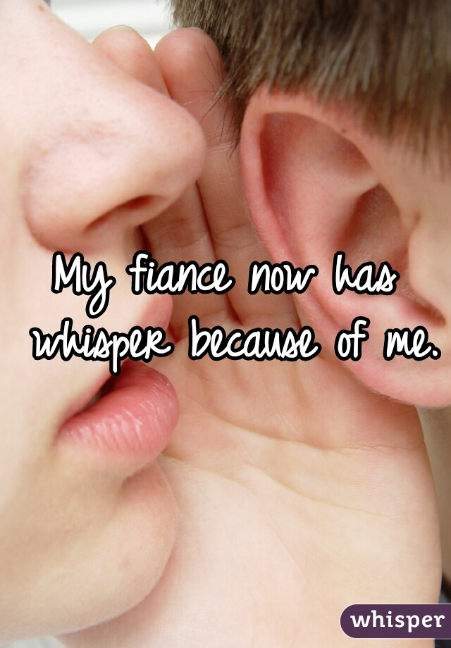 My fiance now has whisper because of me.