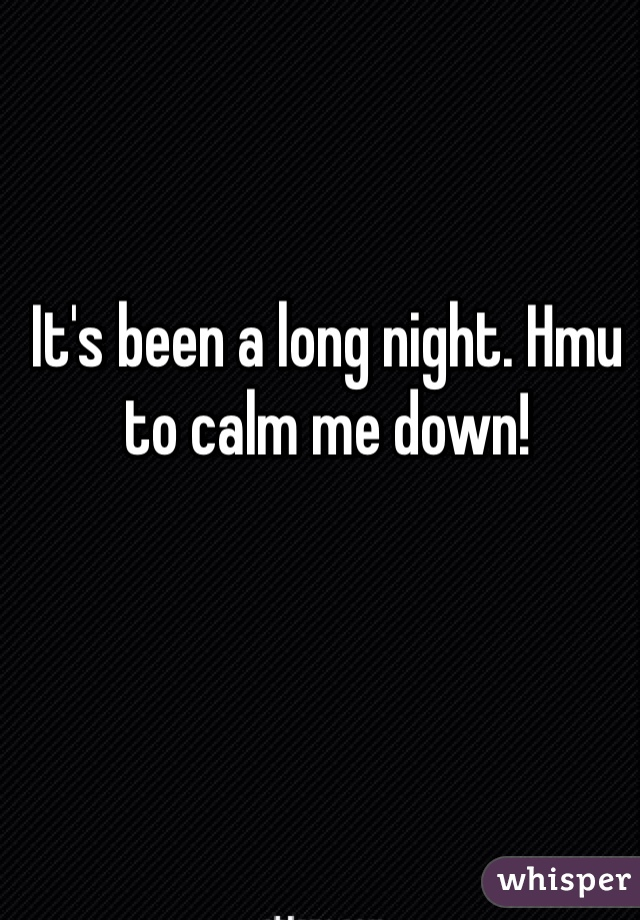 It's been a long night. Hmu to calm me down!