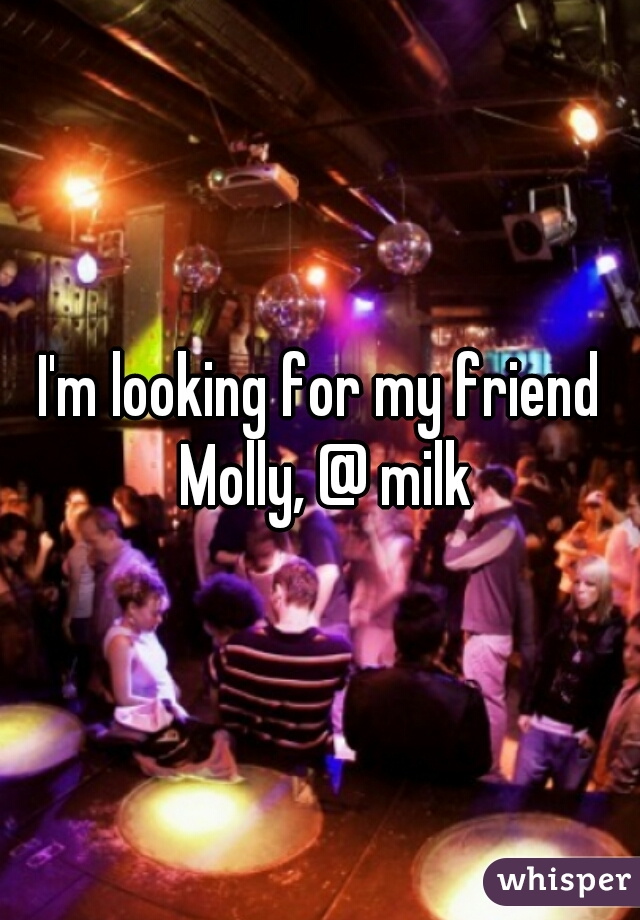 I'm looking for my friend Molly, @ milk