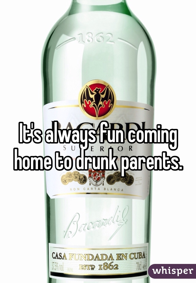 It's always fun coming home to drunk parents.